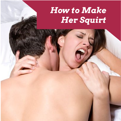 how guys can make a girl squirt